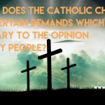 35. Why does the Catholic Church make certain demands which run contrary to the opinion of many people?