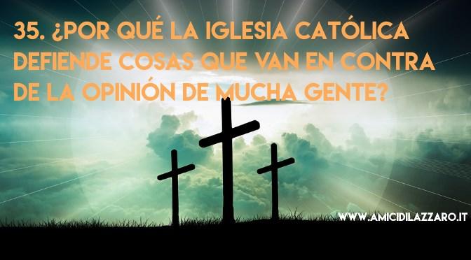 35. ¿Por qué la iglesia católica defiende cosas que van en contra de la opinión de mucha gente?