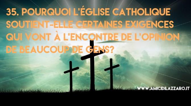 35. Pourquoi l'Église Catholique soutient-elle certaines exigences qui vont à l'encontre de l'opinion de beaucoup de gens?