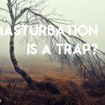 34. Masturbation is a trap?