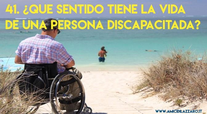 41. ¿Que sentido tiene la vida de una persona discapacitada?